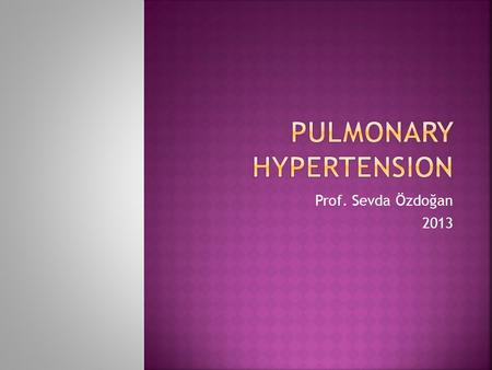 Prof. Sevda Özdoğan 2013.  Pulmonary hypertension (PH) is characterized by elevated pulmonary arterial pressure and secondary right ventricular failure.