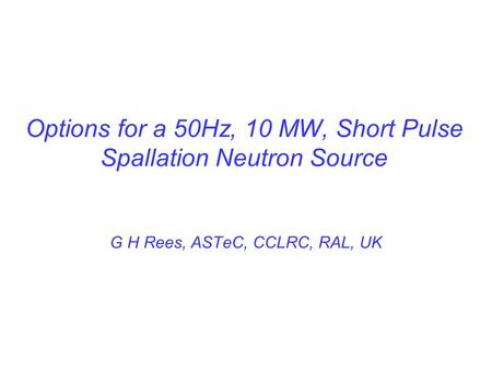 Options for a 50Hz, 10 MW, Short Pulse Spallation Neutron Source G H Rees, ASTeC, CCLRC, RAL, UK.
