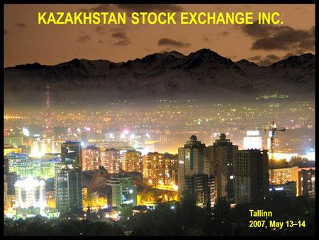 KAZAKHSTAN STOCK EXCHANGE INC. Tallinn 2007, May 13–14.