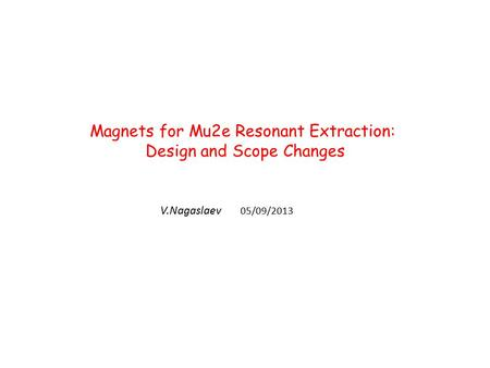 Magnets for Mu2e Resonant Extraction: Design and Scope Changes V.Nagaslaev 05/09/2013.