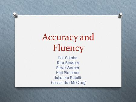 Accuracy and Fluency Pat Combo Tara Blowers Steve Warner Hali Plummer Julianne Batelli Cassandra McClurg.