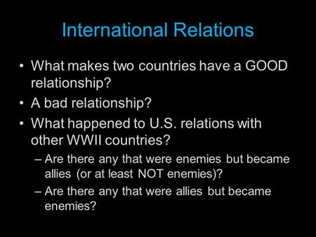 International Relations What makes two countries have a GOOD relationship? A bad relationship? What happened to U.S. relations with other WWII countries?