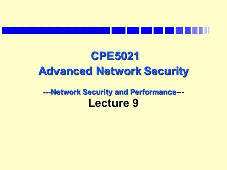 CPE5021 Advanced Network Security ---Network Security and Performance--- Lecture 9 CPE5021 Advanced Network Security ---Network Security and Performance---