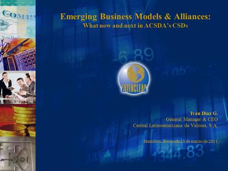 Emerging Business Models & Alliances: What now and next in ACSDA's CSDs Iván Díaz G. General Manager & CEO Central Latinoamericana de Valores, S.A. Hamilton,