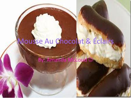 Mousse Au Chocolat & Éclairs By: Amanda McLoud. Éclairs were first made by Antonin Careme. But no one knows exactly where he first created the dessert.
