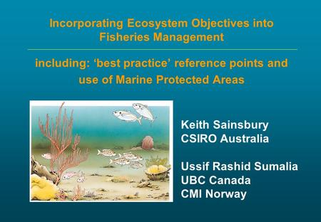 Incorporating Ecosystem Objectives into Fisheries Management including: 'best practice' reference points and use of Marine Protected Areas Keith Sainsbury.