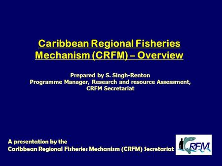Caribbean Regional Fisheries Mechanism (CRFM) – Overview A presentation by the Caribbean Regional Fisheries Mechanism (CRFM) Secretariat Prepared by S.