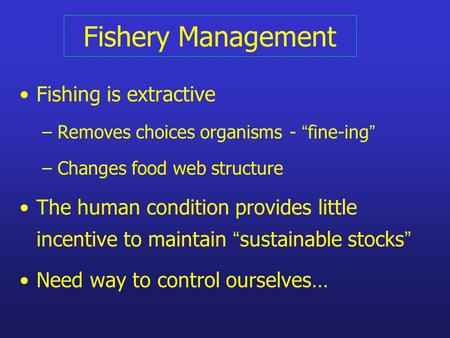 "Fishery Management Fishing is extractive – Removes choices organisms- "" fine-ing "" – Changes food web structure The human condition provides little incentive."