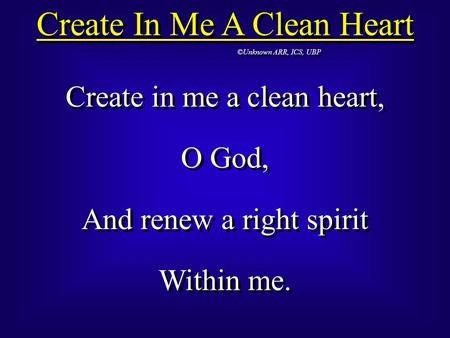 Create In Me A Clean Heart ©Unknown ARR, ICS, UBP Create in me a clean heart, O God, And renew a right spirit Within me. Create in me a clean heart, O.