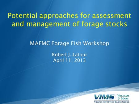 Potential approaches for assessment and management of forage stocks MAFMC Forage Fish Workshop Robert J. Latour April 11, 2013.