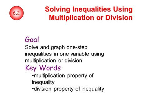 6.2 Solving Inequalities Using Multiplication or Division Goal Solve and graph one-step inequalities in one variable using multiplication or division Key.