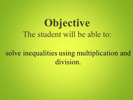 Objective The student will be able to: solve inequalities using multiplication and division.