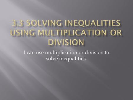 I can use multiplication or division to solve inequalities.