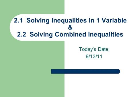 Today's Date: 9/13/11 2.1 Solving Inequalities in 1 Variable & 2.2 Solving Combined Inequalities.