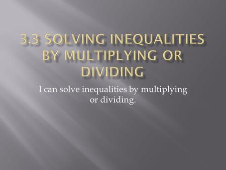 I can solve inequalities by multiplying or dividing.