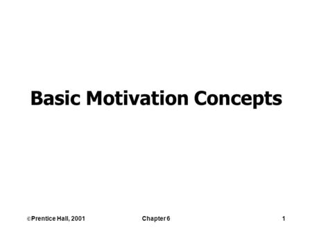 ©Prentice Hall, 2001Chapter 61 Basic Motivation Concepts.