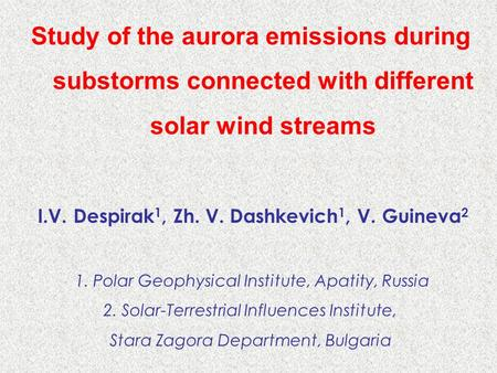 Study of the aurora emissions during substorms connected with different solar wind streams I.V. Despirak 1, Zh. V. Dashkevich 1, V. Guineva 2 1. Polar.