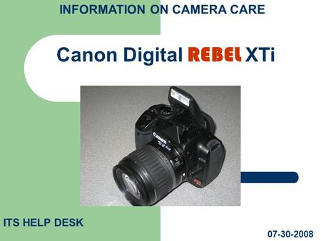 Canon Digital REBEL XTi ITS HELP DESK 07-30-2008 INFORMATION ON CAMERA CARE.