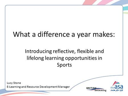 What a difference a year makes: Introducing reflective, flexible and lifelong learning opportunities in Sports Lucy Stone E-Learning and Resource Development.