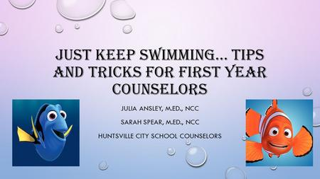 JUST KEEP SWIMMING… TIPS AND TRICKS FOR FIRST YEAR COUNSELORS JULIA ANSLEY, M.ED., NCC SARAH SPEAR, M.ED., NCC HUNTSVILLE CITY SCHOOL COUNSELORS.