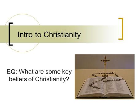 Intro to Christianity EQ: What are some key beliefs of Christianity?