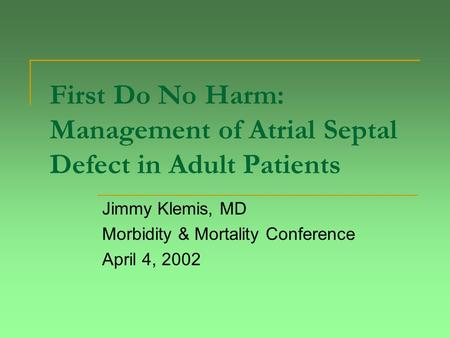 First Do No Harm: Management of <strong>Atrial</strong> <strong>Septal</strong> <strong>Defect</strong> <strong>in</strong> Adult Patients Jimmy Klemis, MD Morbidity & Mortality Conference April 4, 2002.