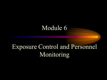 Module 6 Exposure Control and Personnel Monitoring.