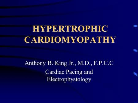 HYPERTROPHIC CARDIOMYOPATHY Anthony B. King Jr., M.D., F.P.C.C Cardiac Pacing and Electrophysiology.