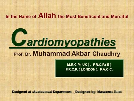 In the Name of Allah the Most Beneficent and Merciful C ardiomyopathies Prof. Dr. Muhammad Akbar Chaudhry M.R.C.P.( UK ), F.R.C.P.( E ) F.R.C.P. ( LONDON.