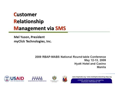 Customer Relationship Management via SMS 2009 RBAP-MABS National Round table Conference May 12-13, 2009 Hyatt Hotel and Casino Manila Mel Yuson, President.