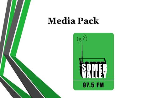 Media Pack. Contents About Us Map of the Broadcasting Area Why Somer Valley FM? Why Radio? Advertising Packages Sponsorship Show Demographics Listening.