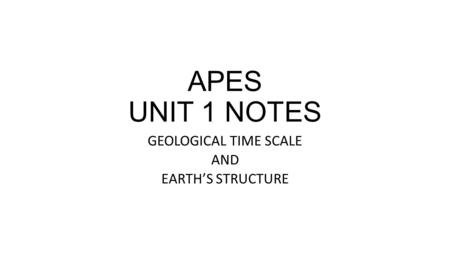 APES UNIT 1 NOTES GEOLOGICAL TIME SCALE AND EARTH'S STRUCTURE.