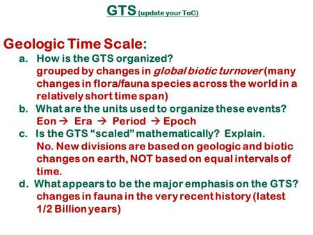GTS (update your ToC) Geologic Time Scale: a.How is the GTS organized? grouped by changes in global biotic turnover (many changes in flora/fauna species.