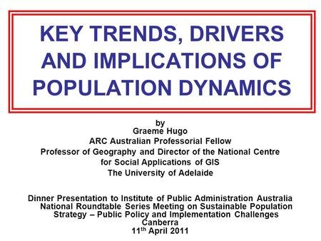 KEY TRENDS, DRIVERS AND IMPLICATIONS OF POPULATION DYNAMICS by Graeme Hugo ARC Australian Professorial Fellow Professor of Geography and Director of the.