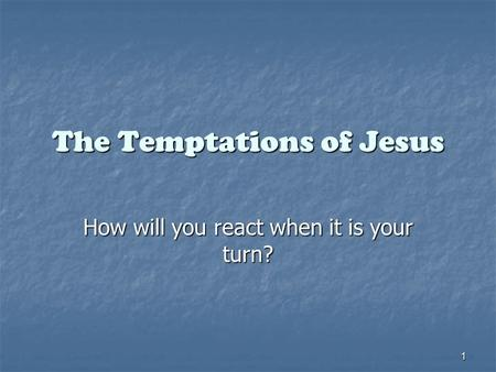 1 The Temptations of Jesus How will you react when it is your turn?