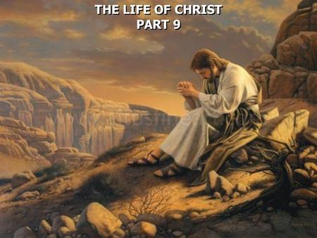 THE LIFE OF CHRIST PART 9 THE LIFE OF CHRIST PART 9.