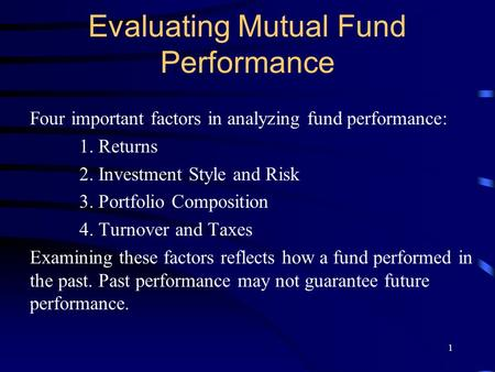 1 Evaluating Mutual Fund Performance Four important factors in analyzing fund performance: 1. Returns 2. Investment Style and Risk 3. Portfolio Composition.