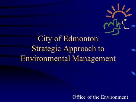 City of Edmonton Strategic Approach to Environmental Management Office of the Environment.