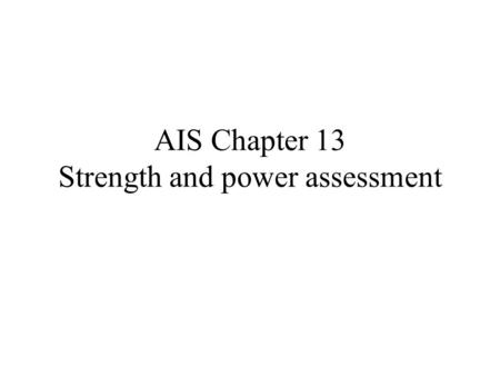 AIS Chapter 13 Strength and power assessment. Strength Definition: ability of a muscle to produce force – Maximal strength – Strength endurance: repeatedly.