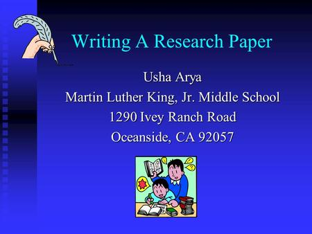 Writing A Research Paper Usha Arya Martin Luther King, Jr. Middle School 1290 Ivey Ranch Road Oceanside, CA 92057.