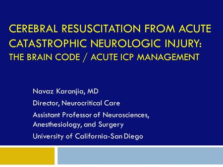 CEREBRAL RESUSCITATION FROM ACUTE CATASTROPHIC NEUROLOGIC INJURY: THE BRAIN CODE / ACUTE ICP MANAGEMENT Navaz Karanjia, MD Director, Neurocritical Care.