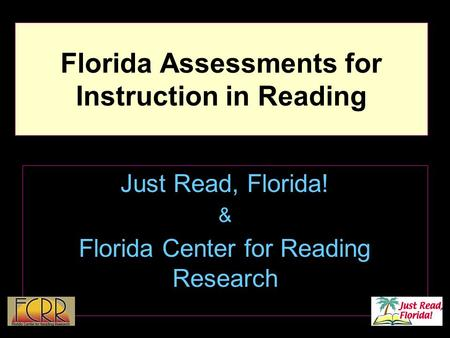 1 Florida Assessments for Instruction in Reading Just Read, Florida! & Florida Center for Reading Research.
