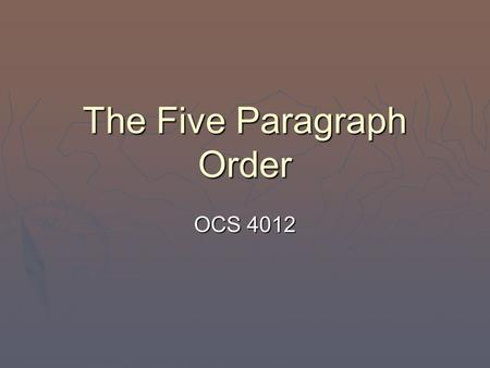 "The Five Paragraph Order OCS 4012 Purpose of the Order  ""Remember gentlemen, an order that can be misunderstood will be misunderstood. An order should."