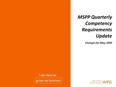 Worldwide Partner Group WPG grow my business I am here to MSPP Quarterly Competency Requirements Update Changes for May 2009.