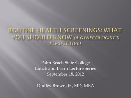 Palm Beach State College Lunch and Learn Lecture Series September 18, 2012 Dudley Brown, Jr., MD, MBA.