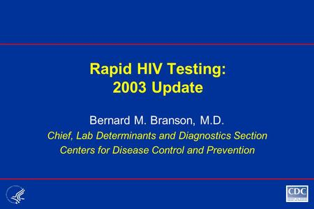 Rapid HIV Testing: 2003 Update Bernard M. Branson, M.D. Chief, Lab Determinants and Diagnostics Section Centers for Disease Control and Prevention.