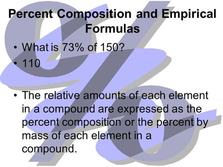 Percent Composition and Empirical Formulas What is 73% of 150? 110 The relative amounts of each element in a compound are expressed as the percent composition.