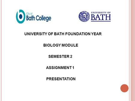 UNIVERSITY OF BATH FOUNDATION YEAR BIOLOGY MODULE SEMESTER 2 ASSIGNMENT 1 PRESENTATION.
