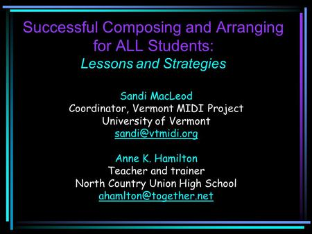 Successful Composing and Arranging for ALL Students: Lessons and Strategies Sandi MacLeod Coordinator, Vermont MIDI Project University of Vermont
