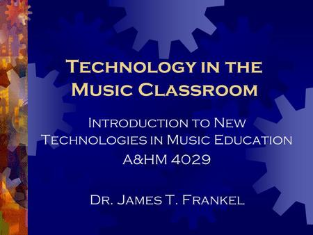 Technology in the Music Classroom Introduction to New Technologies in Music Education A&HM 4029 Dr. James T. Frankel.